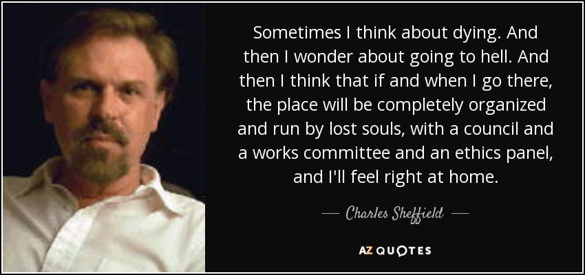 Sometimes I think about dying. And then I wonder about going to hell. And then I think that if and when I go there, the place will be completely organized and run by lost souls, with a council and a works committee and an ethics panel, and I'll feel right at home. - Charles Sheffield