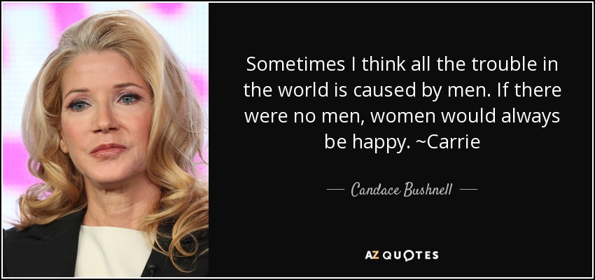 Sometimes I think all the trouble in the world is caused by men. If there were no men, women would always be happy. ~Carrie - Candace Bushnell