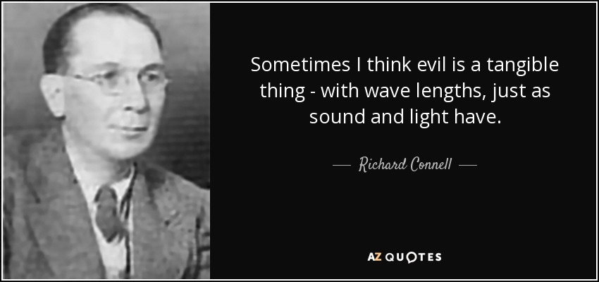 Sometimes I think evil is a tangible thing - with wave lengths, just as sound and light have. - Richard Connell