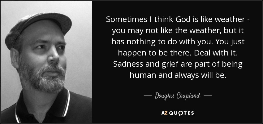 Sometimes I think God is like weather - you may not like the weather, but it has nothing to do with you. You just happen to be there. Deal with it. Sadness and grief are part of being human and always will be. - Douglas Coupland