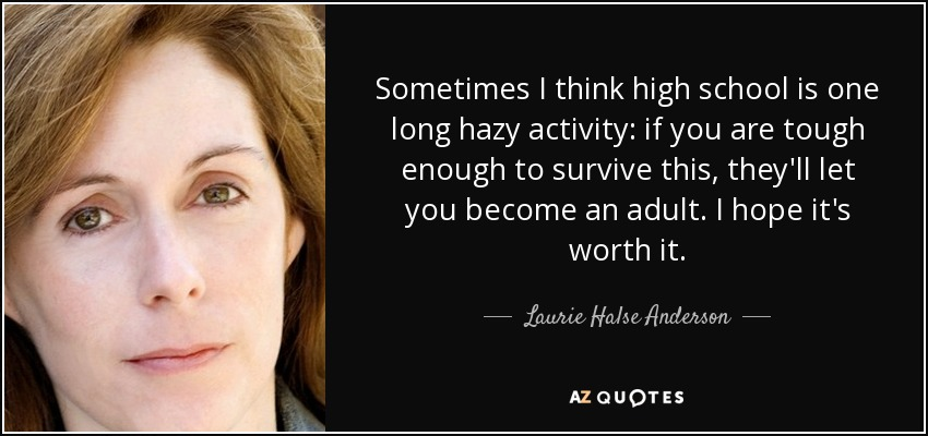 Sometimes I think high school is one long hazy activity: if you are tough enough to survive this, they'll let you become an adult. I hope it's worth it. - Laurie Halse Anderson
