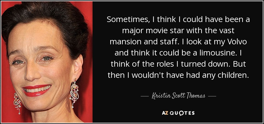 Sometimes, I think I could have been a major movie star with the vast mansion and staff. I look at my Volvo and think it could be a limousine. I think of the roles I turned down. But then I wouldn't have had any children. - Kristin Scott Thomas
