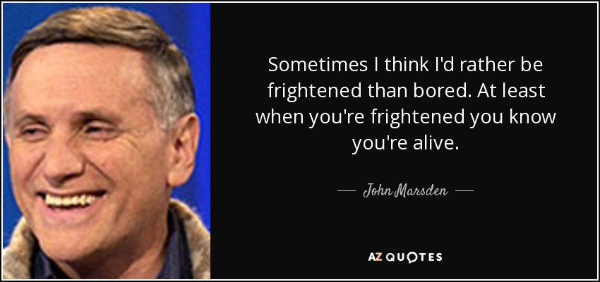 Sometimes I think I'd rather be frightened than bored. At least when you're frightened you know you're alive. - John Marsden