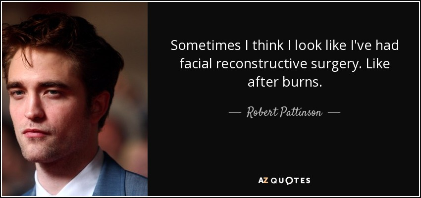 Sometimes I think I look like I've had facial reconstructive surgery. Like after burns. - Robert Pattinson