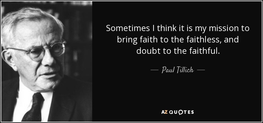 Sometimes I think it is my mission to bring faith to the faithless, and doubt to the faithful. - Paul Tillich