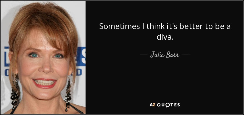 Sometimes I think it's better to be a diva. - Julia Barr