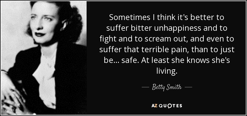 Sometimes I think it's better to suffer bitter unhappiness and to fight and to scream out, and even to suffer that terrible pain, than to just be... safe. At least she knows she's living. - Betty Smith