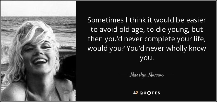 Sometimes I think it would be easier to avoid old age, to die young, but then you'd never complete your life, would you? You'd never wholly know you. - Marilyn Monroe