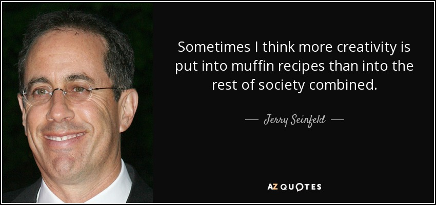 Sometimes I think more creativity is put into muffin recipes than into the rest of society combined. - Jerry Seinfeld
