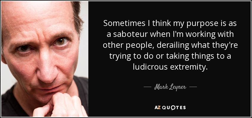 Sometimes I think my purpose is as a saboteur when I'm working with other people, derailing what they're trying to do or taking things to a ludicrous extremity. - Mark Leyner
