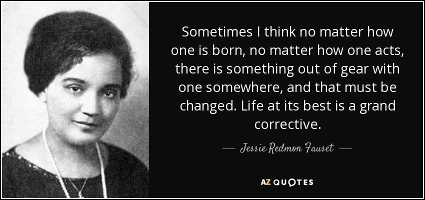 Sometimes I think no matter how one is born, no matter how one acts, there is something out of gear with one somewhere, and that must be changed. Life at its best is a grand corrective. - Jessie Redmon Fauset