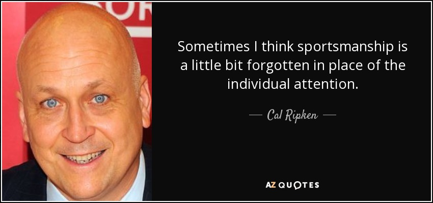 Sometimes I think sportsmanship is a little bit forgotten in place of the individual attention. - Cal Ripken, Jr.