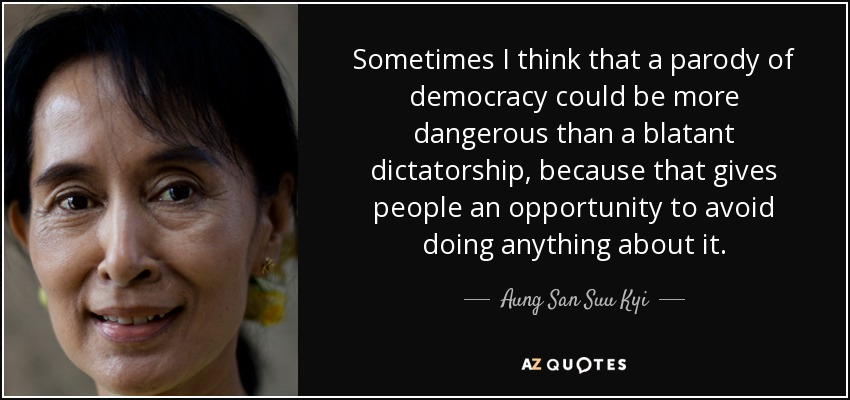 Sometimes I think that a parody of democracy could be more dangerous than a blatant dictatorship, because that gives people an opportunity to avoid doing anything about it. - Aung San Suu Kyi