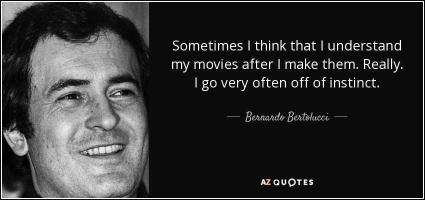 Sometimes I think that I understand my movies after I make them. Really. I go very often off of instinct. - Bernardo Bertolucci