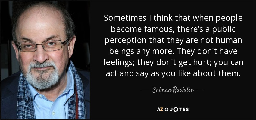 Sometimes I think that when people become famous, there's a public perception that they are not human beings any more. They don't have feelings; they don't get hurt; you can act and say as you like about them. - Salman Rushdie