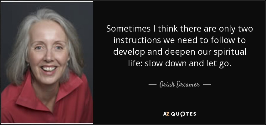 Sometimes I think there are only two instructions we need to follow to develop and deepen our spiritual life: slow down and let go. - Oriah Dreamer