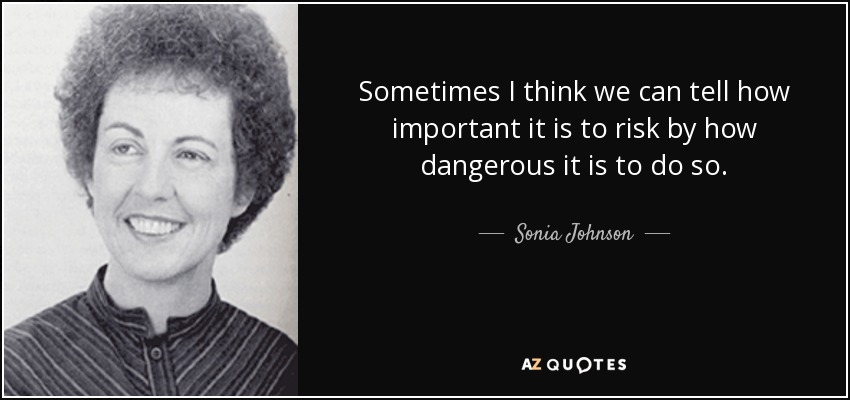 Sometimes I think we can tell how important it is to risk by how dangerous it is to do so. - Sonia Johnson