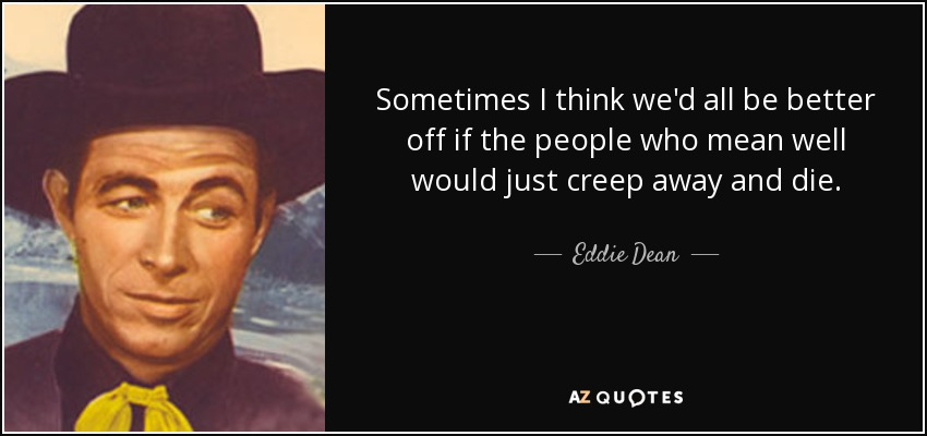 Sometimes I think we'd all be better off if the people who mean well would just creep away and die. - Eddie Dean