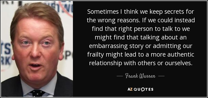 Sometimes I think we keep secrets for the wrong reasons. If we could instead find that right person to talk to we might find that talking about an embarrassing story or admitting our frailty might lead to a more authentic relationship with others or ourselves. - Frank Warren