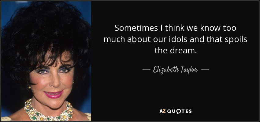 Sometimes I think we know too much about our idols and that spoils the dream. - Elizabeth Taylor