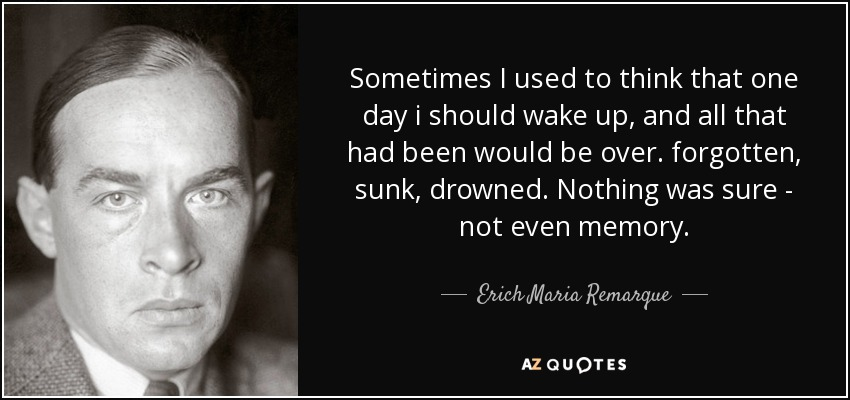 Sometimes I used to think that one day i should wake up, and all that had been would be over. forgotten, sunk, drowned. Nothing was sure - not even memory. - Erich Maria Remarque
