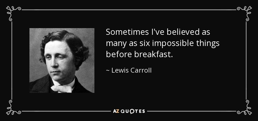 Sometimes I've believed as many as six impossible things before breakfast. - Lewis Carroll