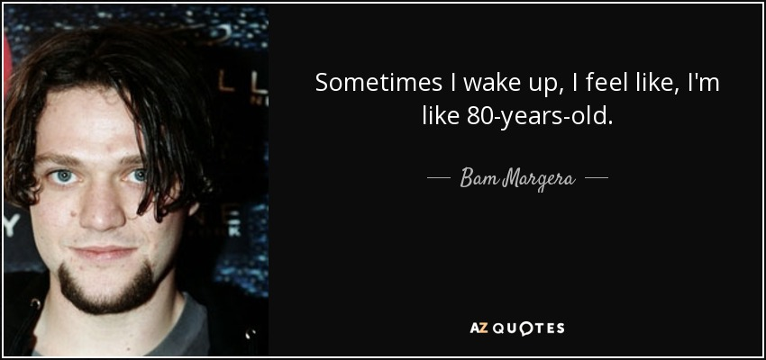 Sometimes I wake up, I feel like, I'm like 80-years-old. - Bam Margera