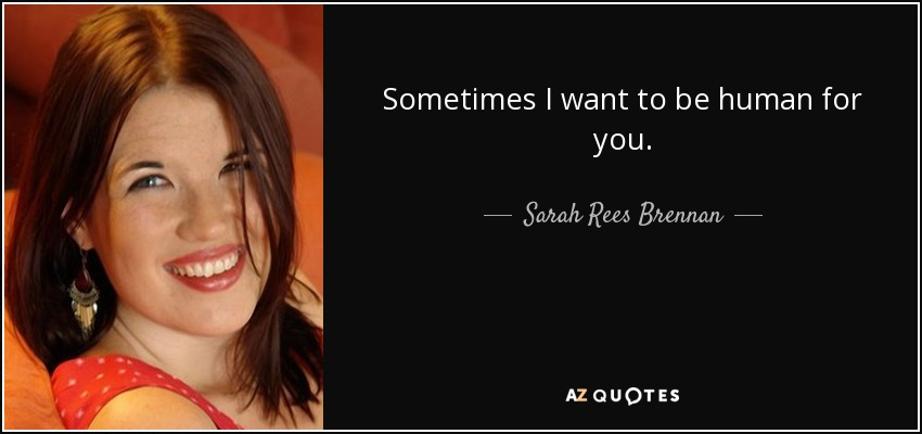Sometimes I want to be human for you. - Sarah Rees Brennan