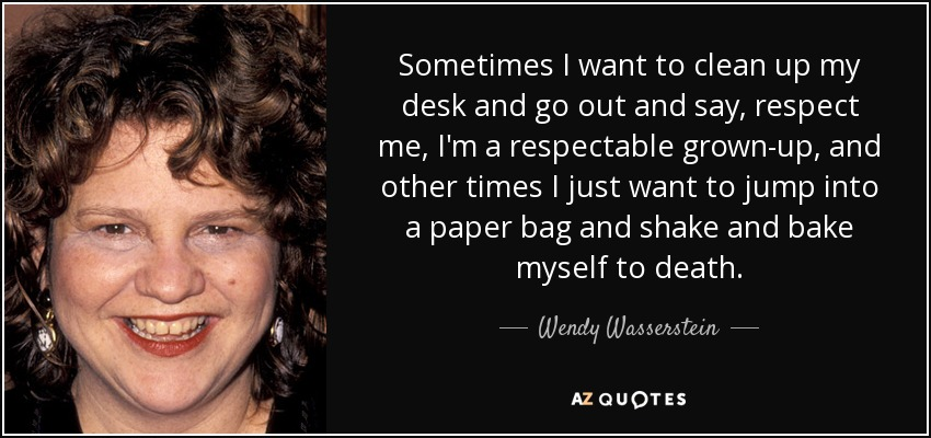 Sometimes I want to clean up my desk and go out and say, respect me, I'm a respectable grown-up, and other times I just want to jump into a paper bag and shake and bake myself to death. - Wendy Wasserstein