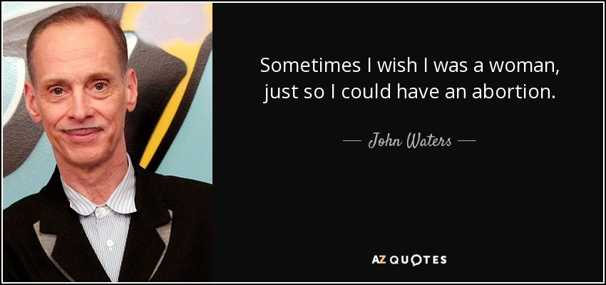 Sometimes I wish I was a woman, just so I could have an abortion. - John Waters
