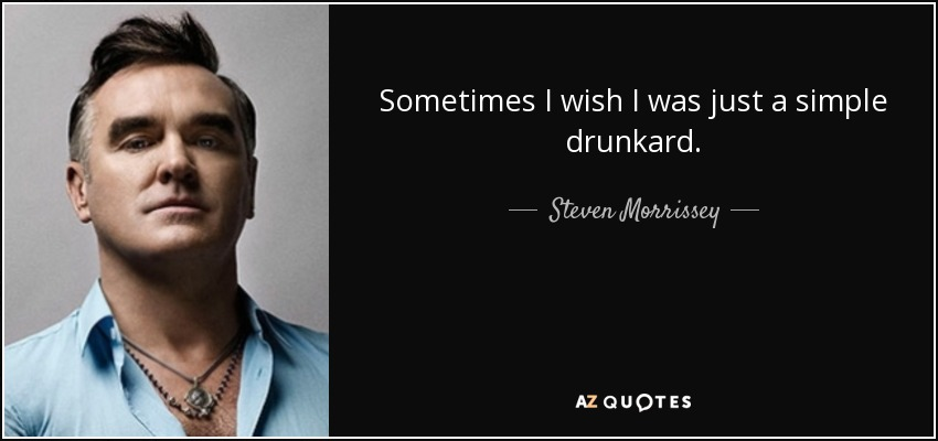 Sometimes I wish I was just a simple drunkard. - Steven Morrissey