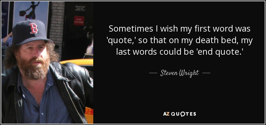 Sometimes I wish my first word was 'quote,' so that on my death bed, my last words could be 'end quote.' - Steven Wright