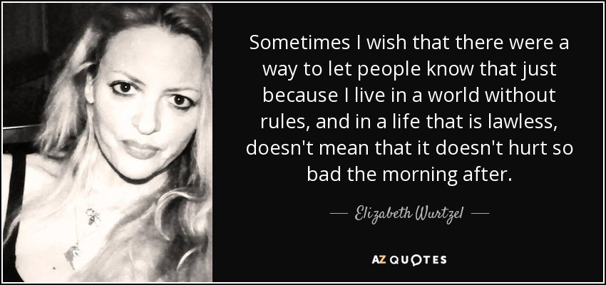 Sometimes I wish that there were a way to let people know that just because I live in a world without rules, and in a life that is lawless, doesn't mean that it doesn't hurt so bad the morning after. - Elizabeth Wurtzel