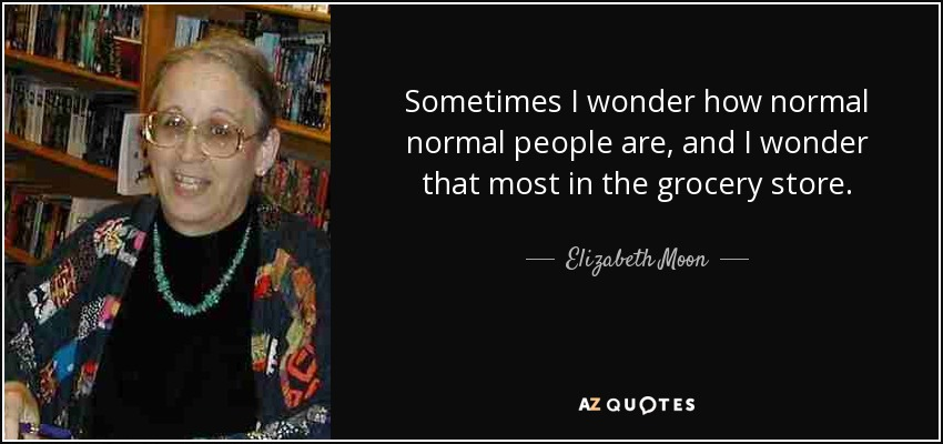 Sometimes I wonder how normal normal people are, and I wonder that most in the grocery store. - Elizabeth Moon
