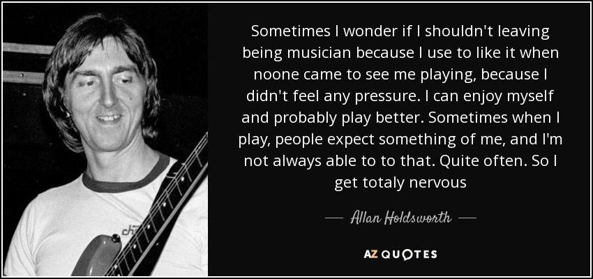 Sometimes I wonder if I shouldn't leaving being musician because I use to like it when noone came to see me playing, because I didn't feel any pressure. I can enjoy myself and probably play better. Sometimes when I play, people expect something of me, and I'm not always able to to that. Quite often. So I get totaly nervous - Allan Holdsworth