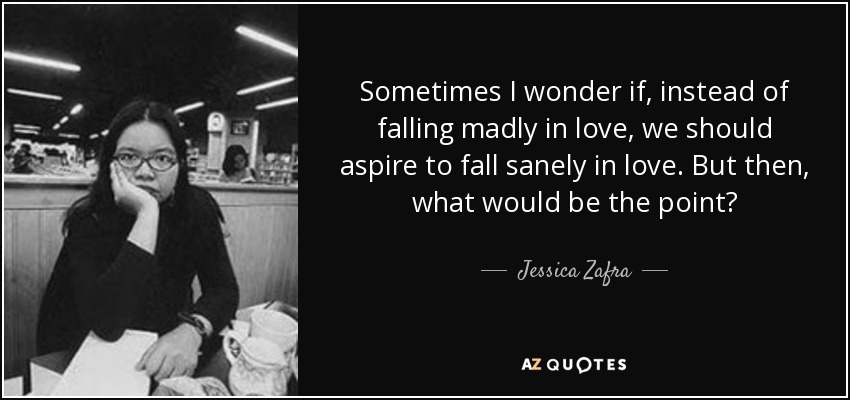 Sometimes I wonder if, instead of falling madly in love, we should aspire to fall sanely in love. But then, what would be the point? - Jessica Zafra