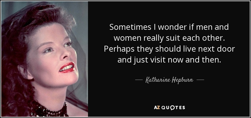 Sometimes I wonder if men and women really suit each other. Perhaps they should live next door and just visit now and then. - Katharine Hepburn