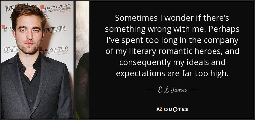 Sometimes I wonder if there's something wrong with me. Perhaps I've spent too long in the company of my literary romantic heroes, and consequently my ideals and expectations are far too high. - E. L. James