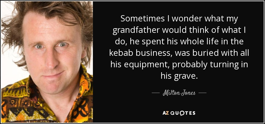 Sometimes I wonder what my grandfather would think of what I do, he spent his whole life in the kebab business, was buried with all his equipment, probably turning in his grave. - Milton Jones