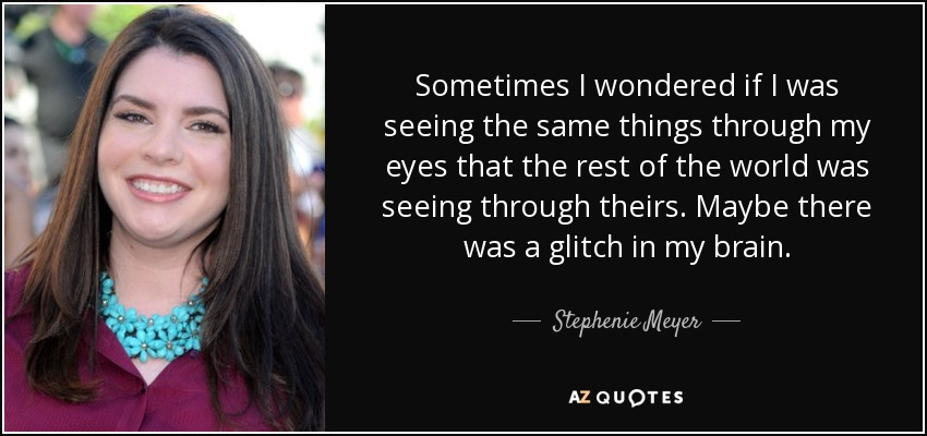 Sometimes I wondered if I was seeing the same things through my eyes that the rest of the world was seeing through theirs. Maybe there was a glitch in my brain. - Stephenie Meyer
