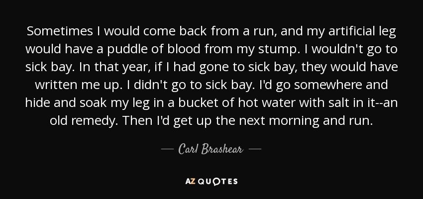 Sometimes I would come back from a run, and my artificial leg would have a puddle of blood from my stump. I wouldn't go to sick bay. In that year, if I had gone to sick bay, they would have written me up. I didn't go to sick bay. I'd go somewhere and hide and soak my leg in a bucket of hot water with salt in it--an old remedy. Then I'd get up the next morning and run. - Carl Brashear