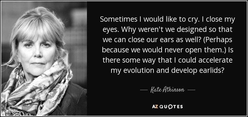 Sometimes I would like to cry. I close my eyes. Why weren't we designed so that we can close our ears as well? (Perhaps because we would never open them.) Is there some way that I could accelerate my evolution and develop earlids? - Kate Atkinson