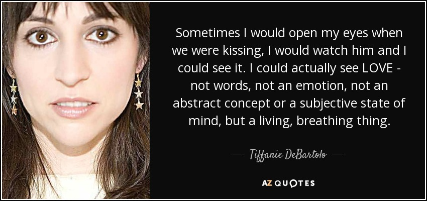 Sometimes I would open my eyes when we were kissing, I would watch him and I could see it. I could actually see LOVE - not words, not an emotion, not an abstract concept or a subjective state of mind, but a living, breathing thing. - Tiffanie DeBartolo