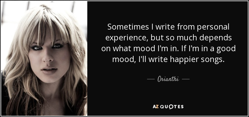 Sometimes I write from personal experience, but so much depends on what mood I'm in. If I'm in a good mood, I'll write happier songs. - Orianthi