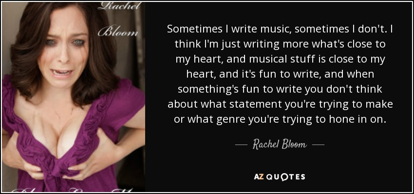 Rachel Bloom Quote Sometimes I Write Music Sometimes I Dont I