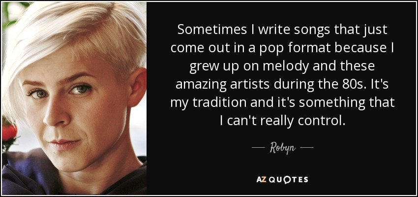 Sometimes I write songs that just come out in a pop format because I grew up on melody and these amazing artists during the 80s. It's my tradition and it's something that I can't really control. - Robyn