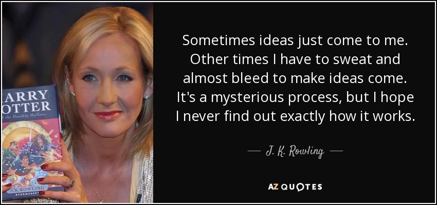 Sometimes ideas just come to me. Other times I have to sweat and almost bleed to make ideas come. It's a mysterious process, but I hope I never find out exactly how it works. - J. K. Rowling