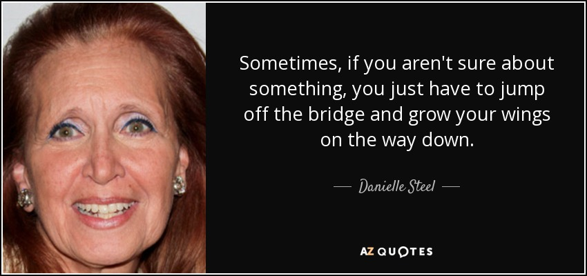 Sometimes, if you aren't sure about something, you just have to jump off the bridge and grow your wings on the way down. - Danielle Steel