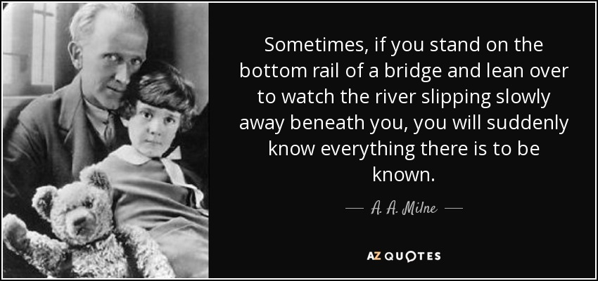 Sometimes, if you stand on the bottom rail of a bridge and lean over to watch the river slipping slowly away beneath you, you will suddenly know everything there is to be known. - A. A. Milne