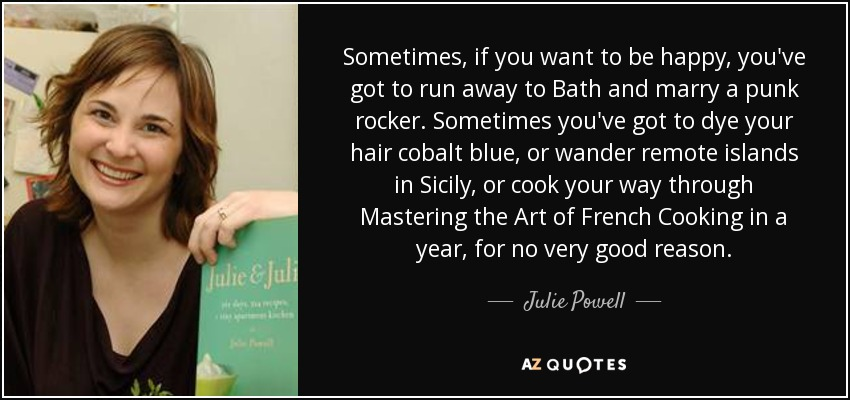 Sometimes, if you want to be happy, you've got to run away to Bath and marry a punk rocker. Sometimes you've got to dye your hair cobalt blue, or wander remote islands in Sicily, or cook your way through Mastering the Art of French Cooking in a year, for no very good reason. - Julie Powell